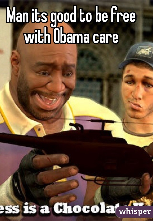 Man its good to be free with Obama care