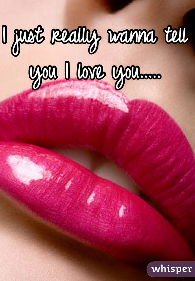 I just really wanna tell you I love you.....