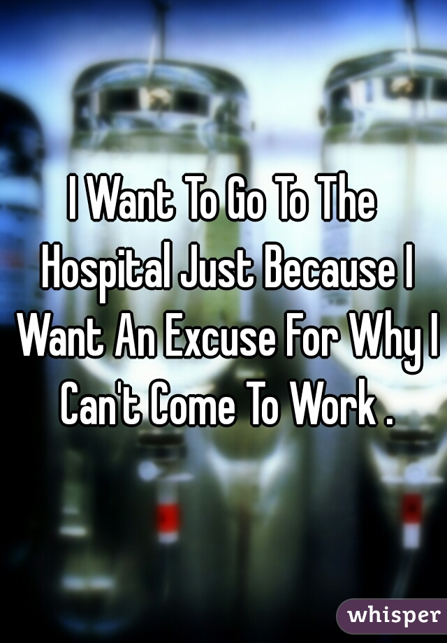 I Want To Go To The Hospital Just Because I Want An Excuse For Why I Can't Come To Work .
