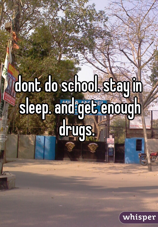 dont do school. stay in sleep. and get enough drugs.