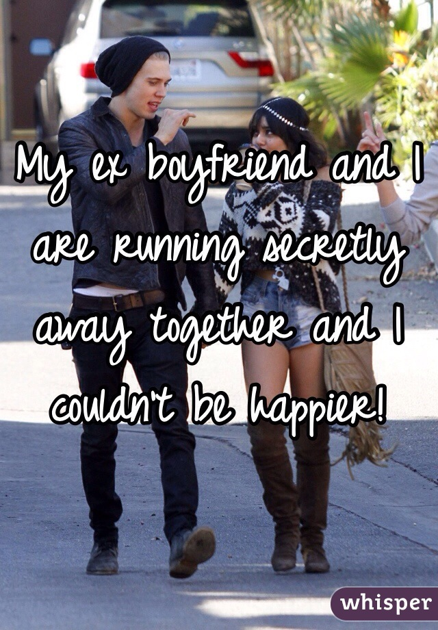 My ex boyfriend and I are running secretly away together and I couldn't be happier!