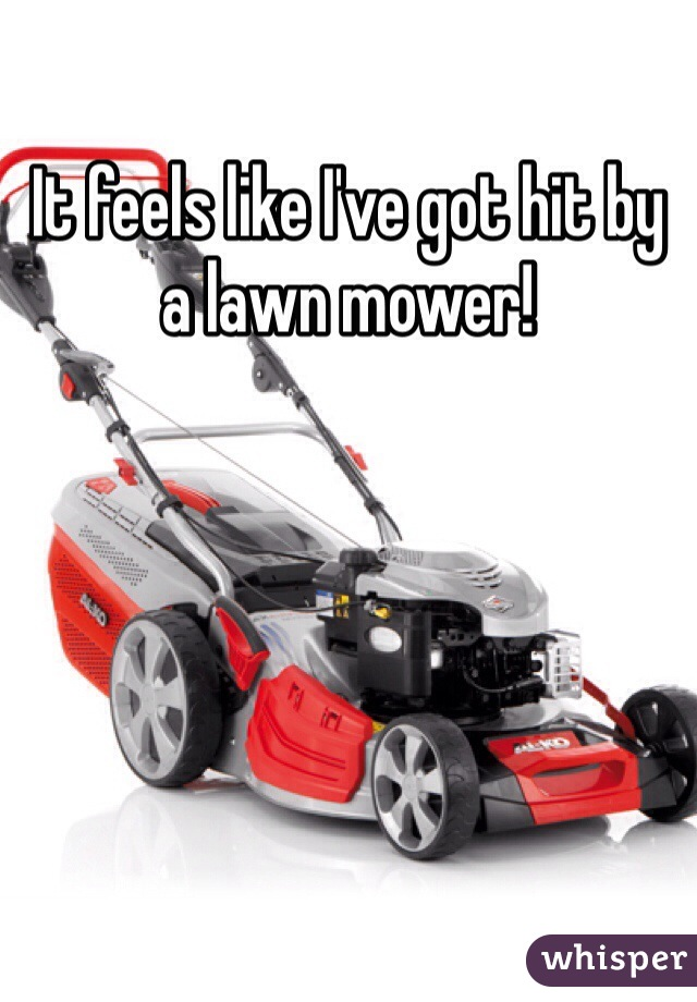 It feels like I've got hit by a lawn mower!