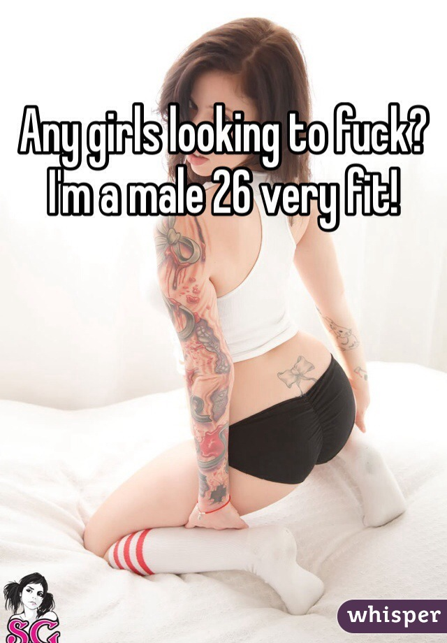 Any girls looking to fuck? I'm a male 26 very fit!