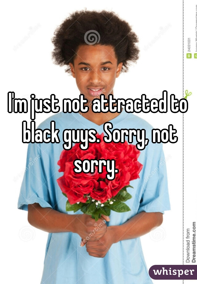 I'm just not attracted to black guys. Sorry, not sorry.