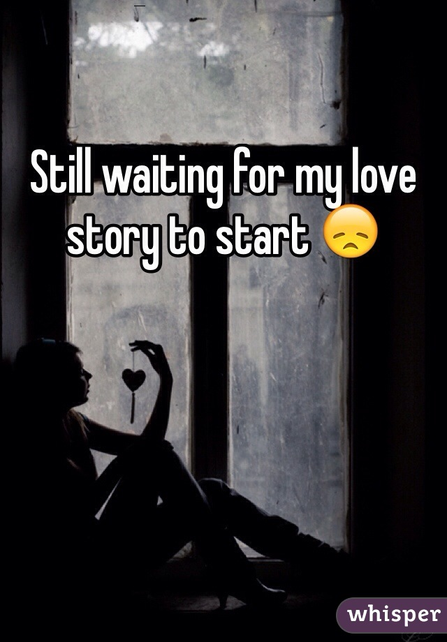 Still waiting for my love story to start 😞