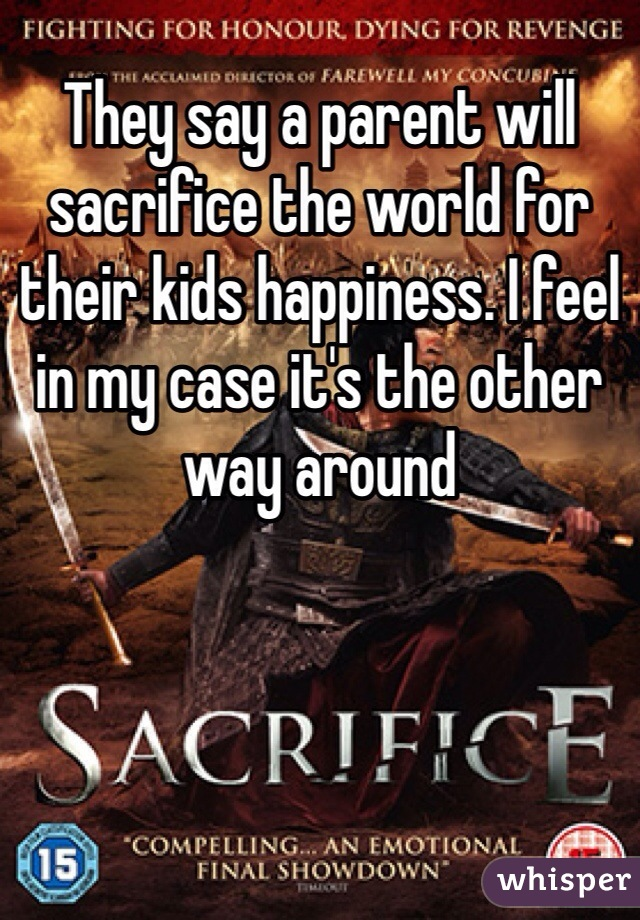 They say a parent will sacrifice the world for their kids happiness. I feel in my case it's the other way around