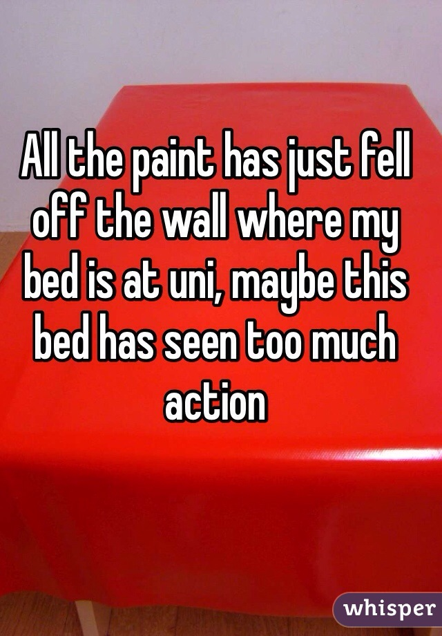 All the paint has just fell off the wall where my bed is at uni, maybe this bed has seen too much action
