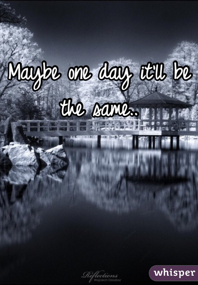 Maybe one day it'll be the same..