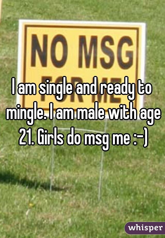 I am single and ready to mingle. I am male with age 21. Girls do msg me :-)