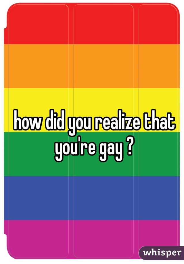 how did you realize that you're gay ?