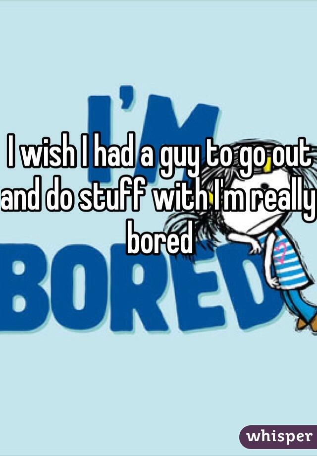 I wish I had a guy to go out and do stuff with I'm really bored