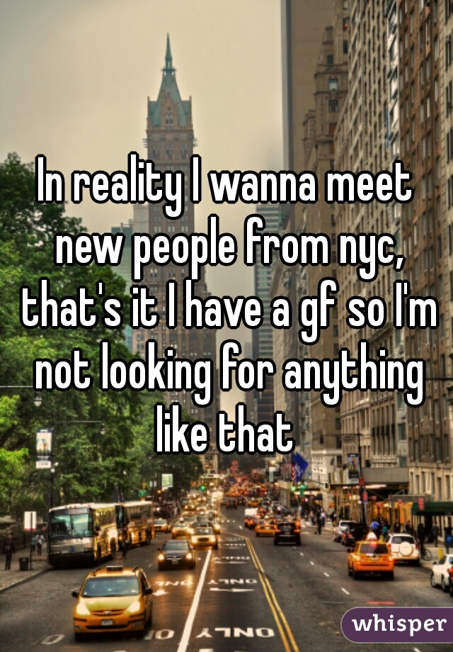 In reality I wanna meet new people from nyc, that's it I have a gf so I'm not looking for anything like that