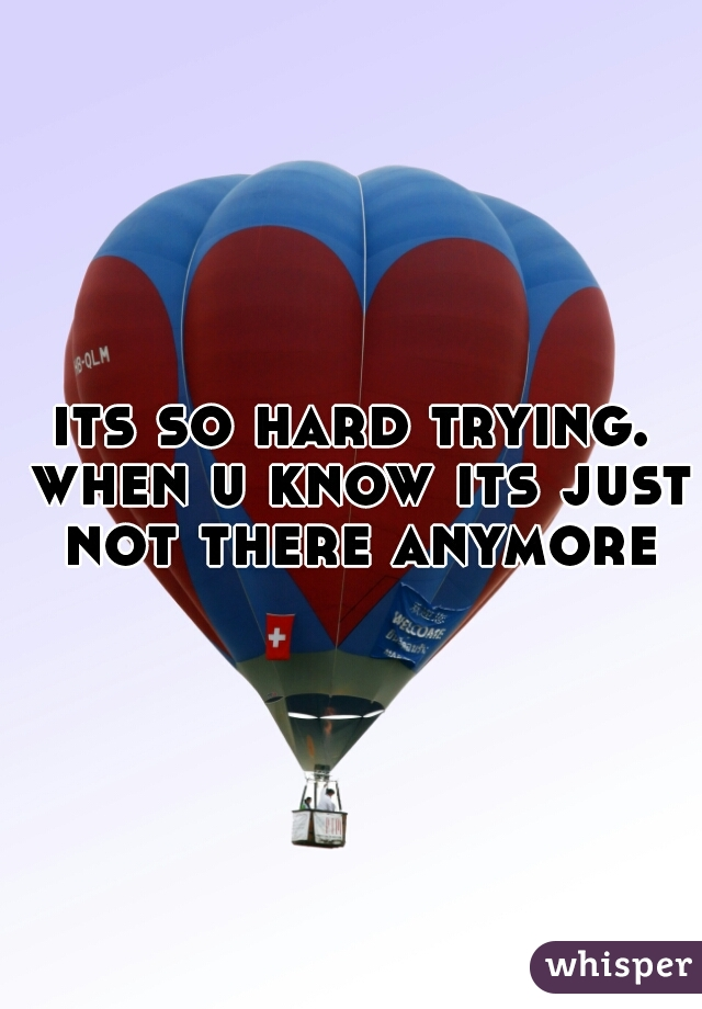 its so hard trying. when u know its just not there anymore