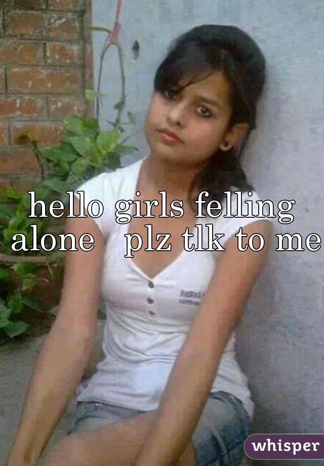 hello girls felling alone   plz tlk to me
