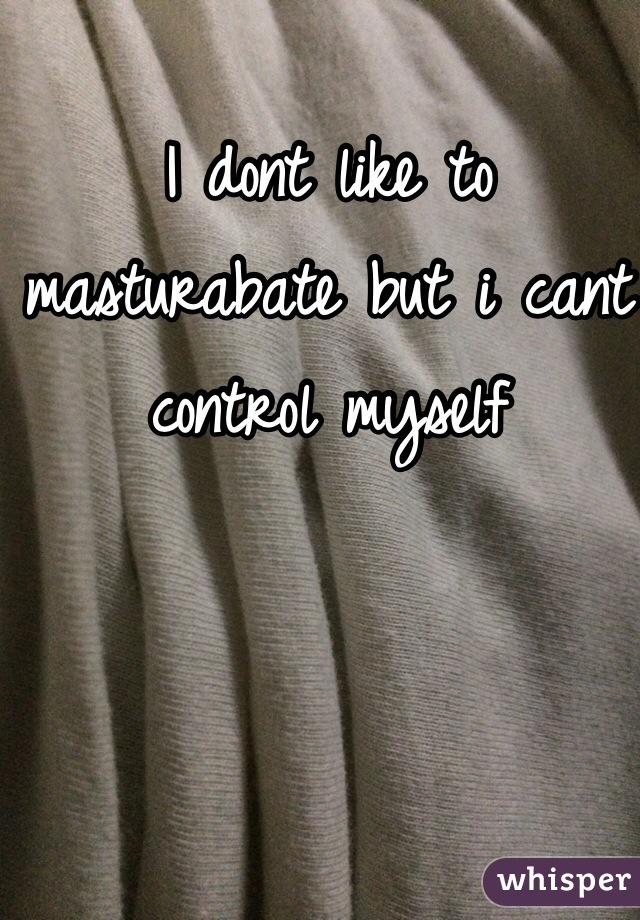 I dont like to masturabate but i cant control myself
