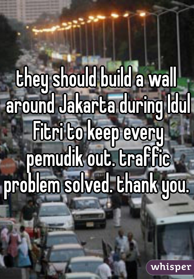 they should build a wall around Jakarta during Idul Fitri to keep every pemudik out. traffic problem solved. thank you.