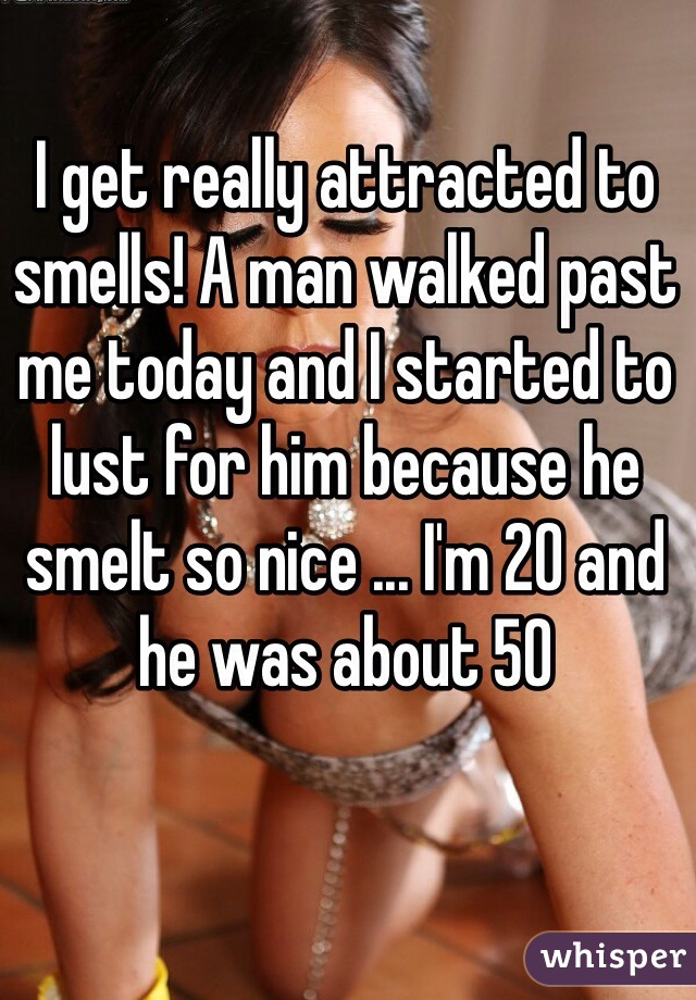 I get really attracted to smells! A man walked past me today and I started to lust for him because he smelt so nice ... I'm 20 and he was about 50