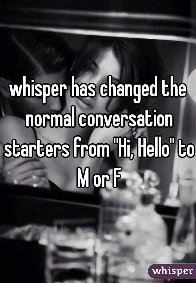 "whisper has changed the normal conversation starters from ""Hi, Hello"" to M or F"