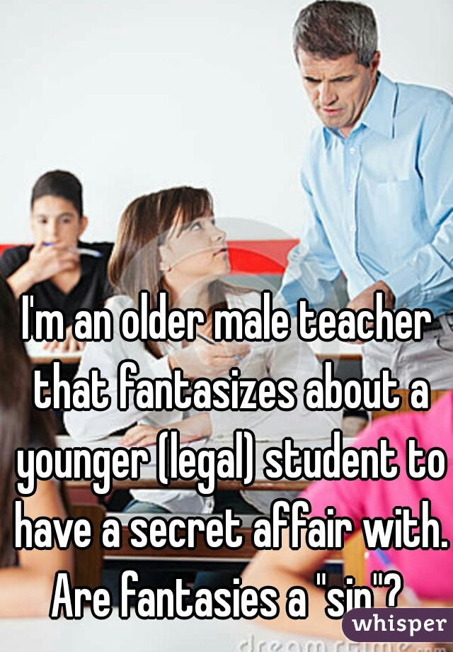 """I'm an older male teacher that fantasizes about a younger (legal) student to have a secret affair with. Are fantasies a """"sin""""?"""