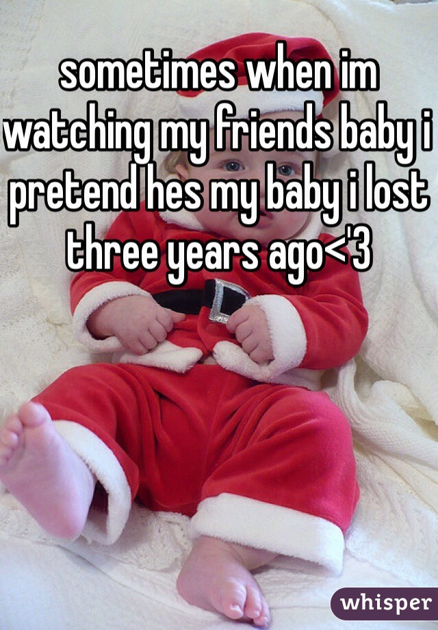 sometimes when im watching my friends baby i pretend hes my baby i lost three years ago<'3