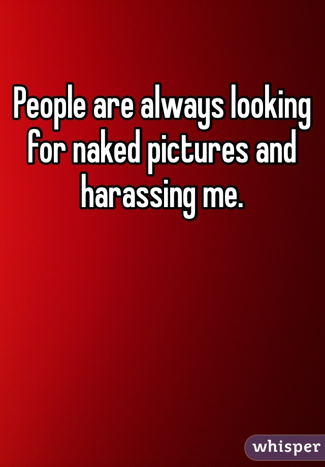 People are always looking for naked pictures and harassing me.