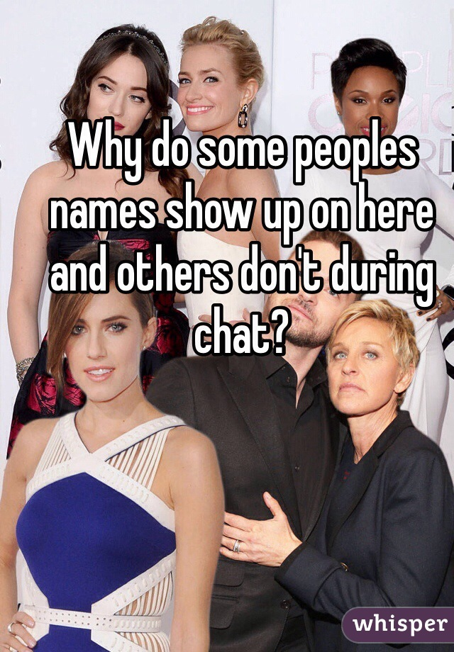 Why do some peoples names show up on here and others don't during chat?
