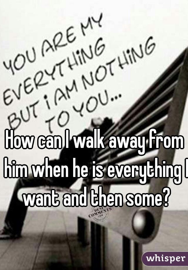 How can I walk away from him when he is everything I want and then some?