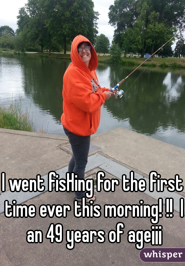 I went fisHing for the first time ever this morning! !!  I an 49 years of age¡¡¡