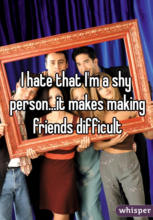 I hate that I'm a shy person...it makes making friends difficult