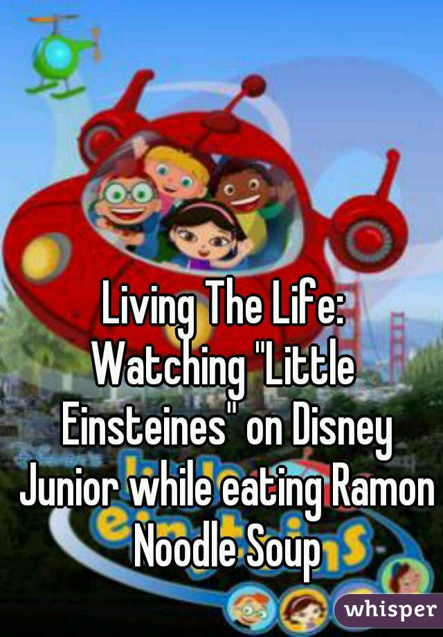"""Living The Life: Watching """"Little Einsteines"""" on Disney Junior while eating Ramon Noodle Soup"""