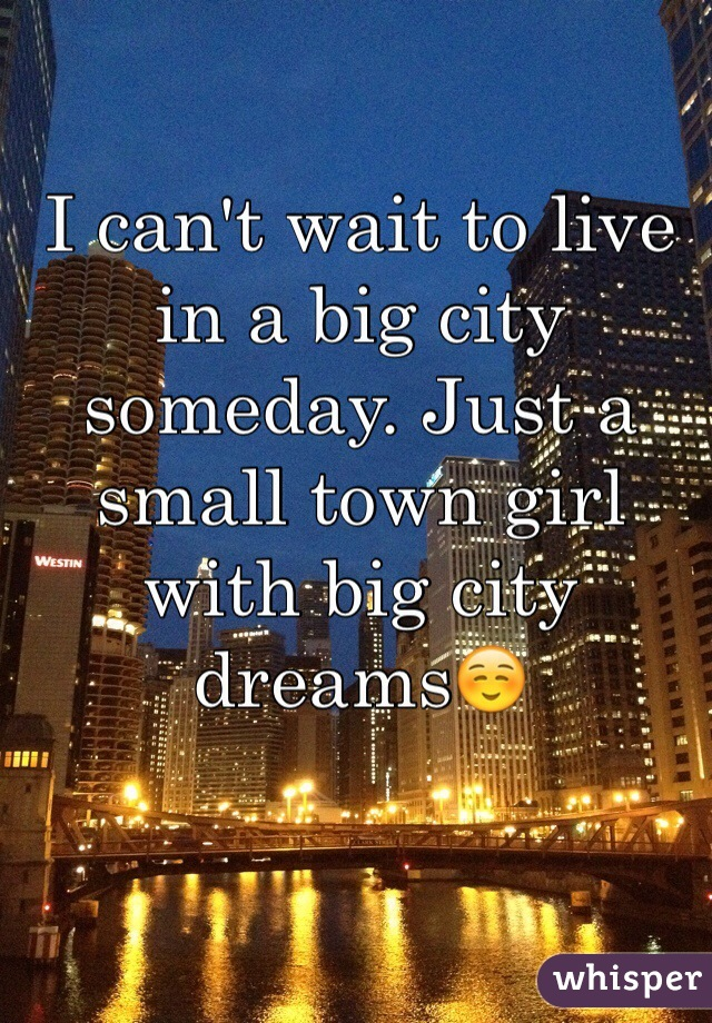 I can't wait to live in a big city someday. Just a small town girl with big city dreams☺️
