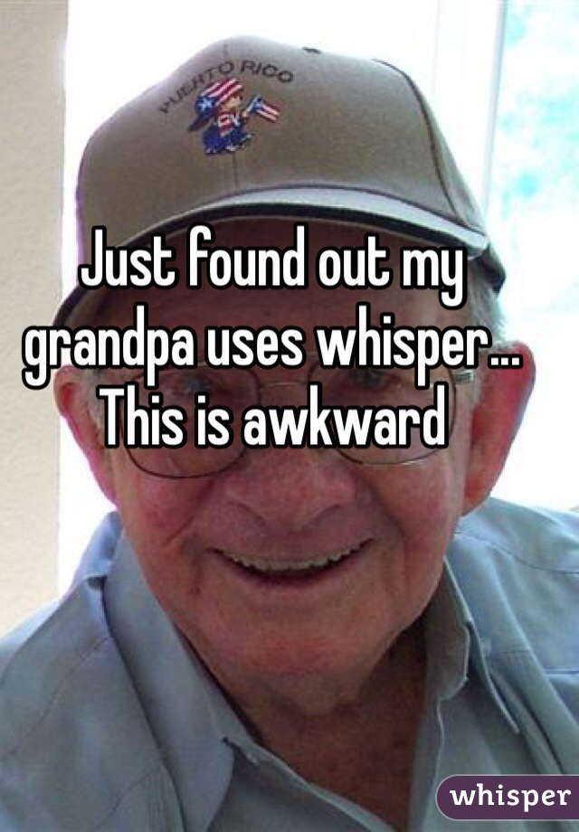Just found out my grandpa uses whisper... This is awkward