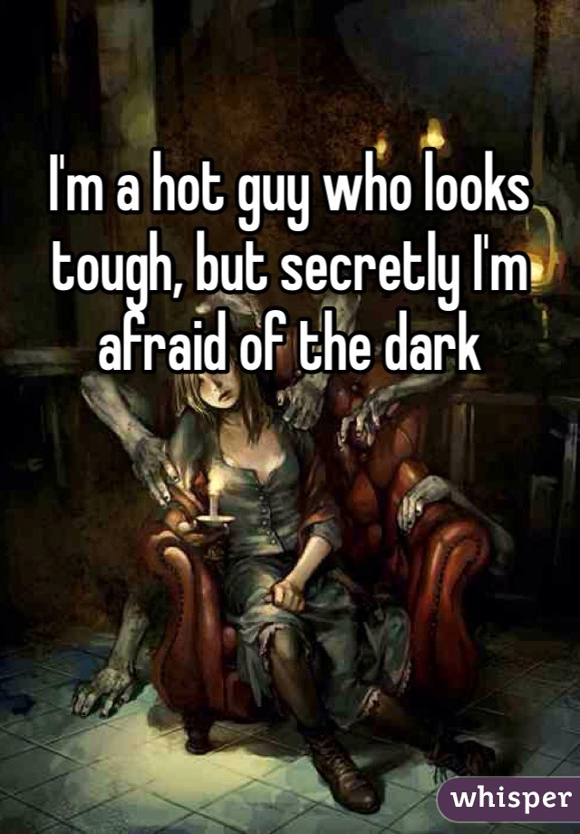 I'm a hot guy who looks tough, but secretly I'm afraid of the dark