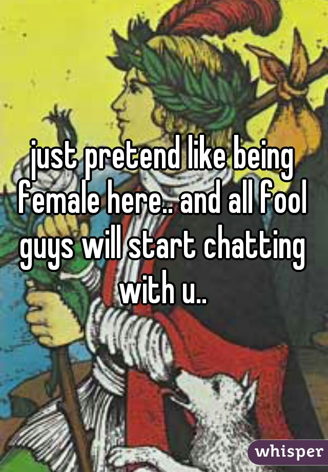 just pretend like being female here.. and all fool guys will start chatting with u..