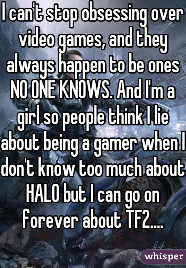 I can't stop obsessing over video games, and they always happen to be ones NO ONE KNOWS. And I'm a girl so people think I lie about being a gamer when I don't know too much about HALO but I can go on forever about TF2....