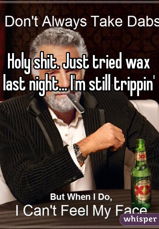 Holy shit. Just tried wax last night... I'm still trippin'