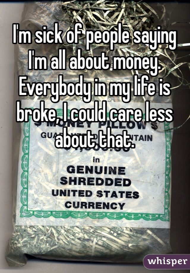 I'm sick of people saying I'm all about money. Everybody in my life is broke, I could care less about that.