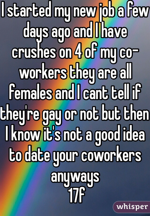 I started my new job a few days ago and I have crushes on 4 of my co-workers they are all females and I cant tell if they're gay or not but then I know it's not a good idea to date your coworkers anyways   17f