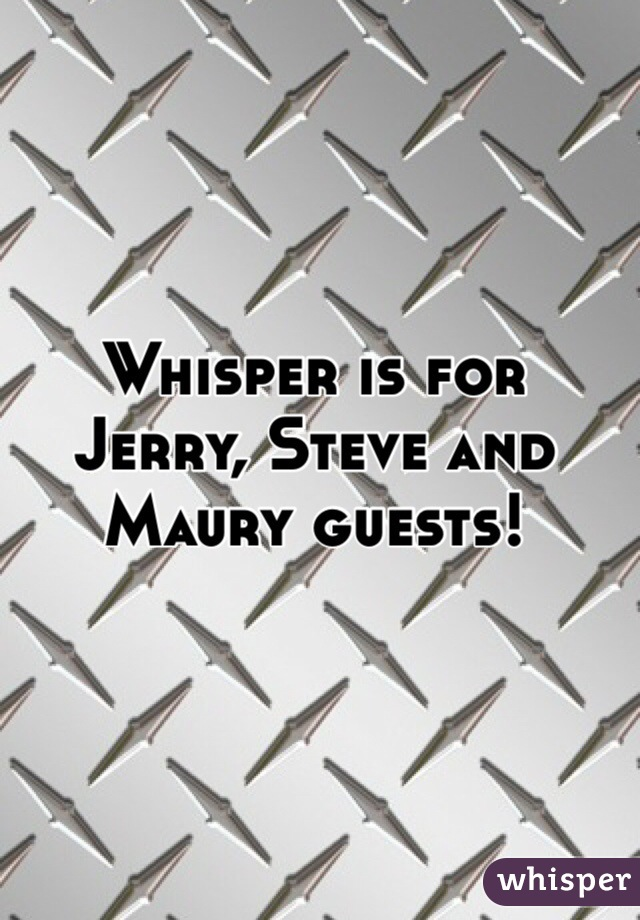 Whisper is for Jerry, Steve and Maury guests!