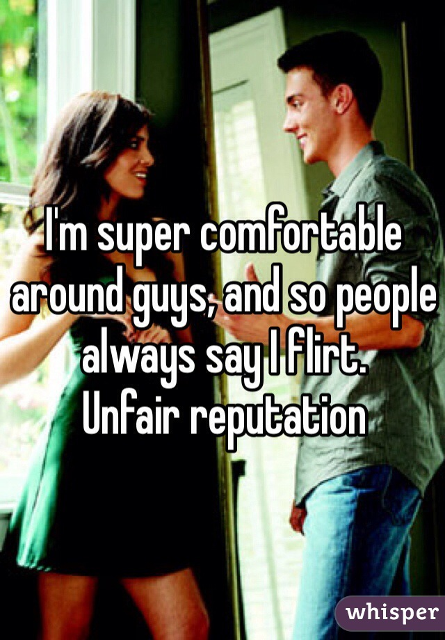 I'm super comfortable around guys, and so people always say I flirt.  Unfair reputation