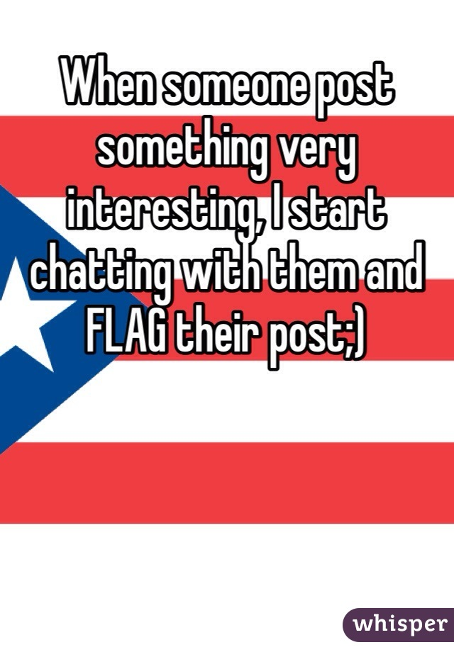 When someone post something very interesting, I start chatting with them and FLAG their post;)