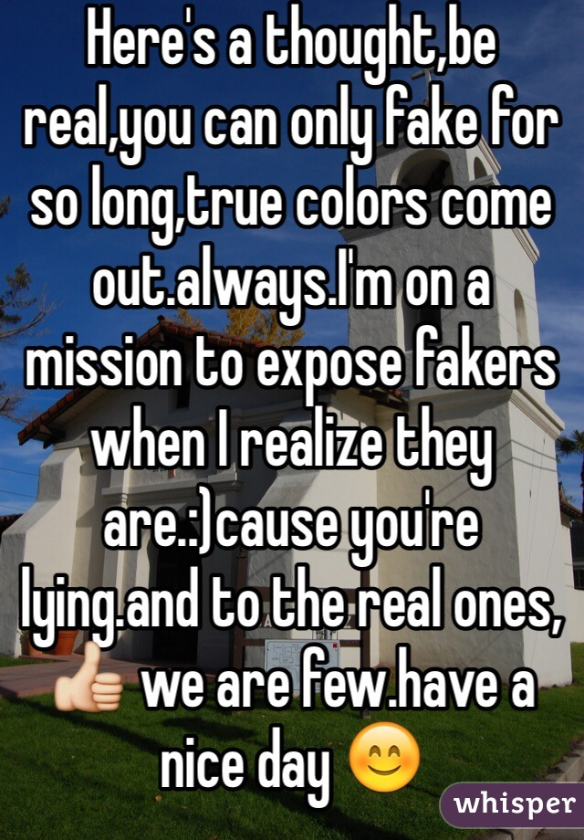 Here's a thought,be real,you can only fake for so long,true colors come out.always.I'm on a mission to expose fakers when I realize they are.:)cause you're lying.and to the real ones,👍 we are few.have a nice day 😊