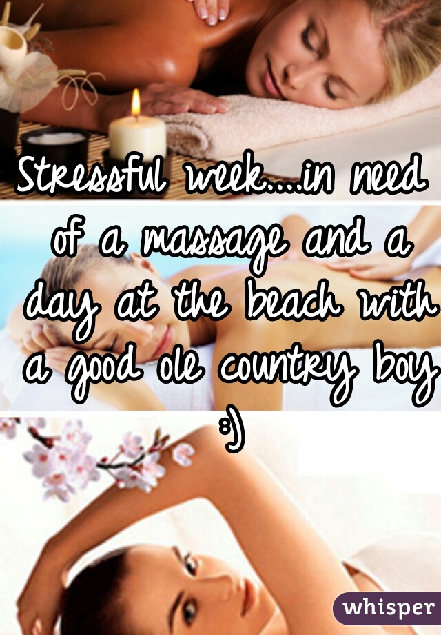 Stressful week....in need of a massage and a day at the beach with a good ole country boy :)