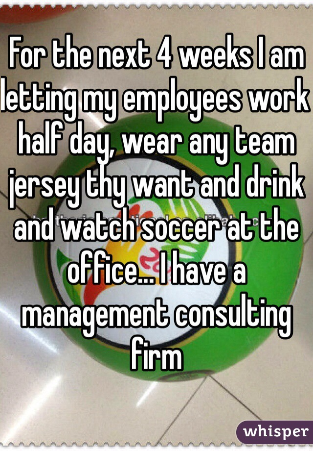For the next 4 weeks I am letting my employees work half day, wear any team jersey thy want and drink and watch soccer at the office... I have a management consulting firm