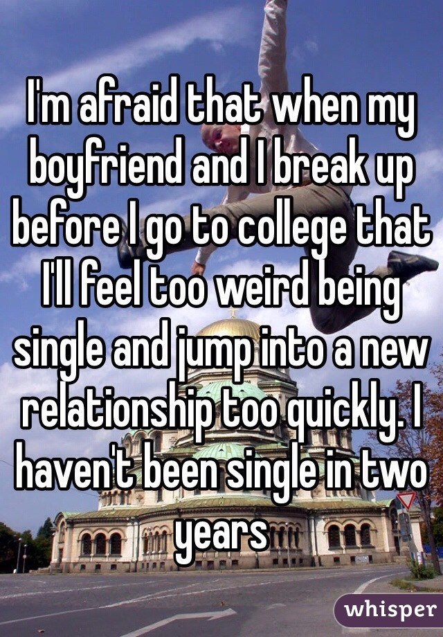 I'm afraid that when my boyfriend and I break up before I go to college that I'll feel too weird being single and jump into a new relationship too quickly. I haven't been single in two years