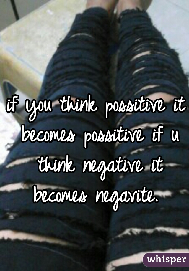 if you think possitive it becomes possitive if u think negative it becomes negavite.