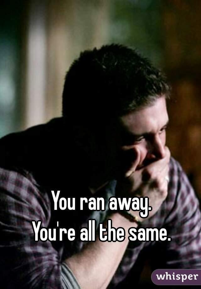 You ran away.  You're all the same.