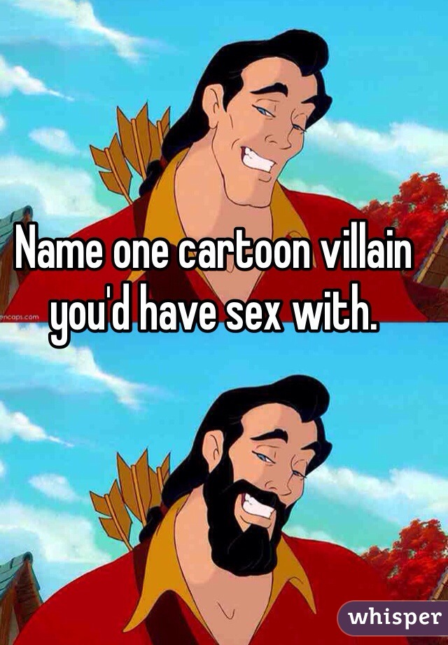Name one cartoon villain you'd have sex with.
