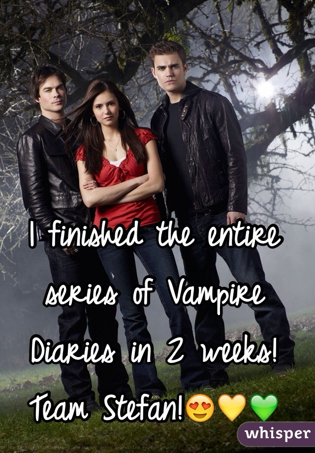 I finished the entire series of Vampire Diaries in 2 weeks! Team Stefan!😍💛💚