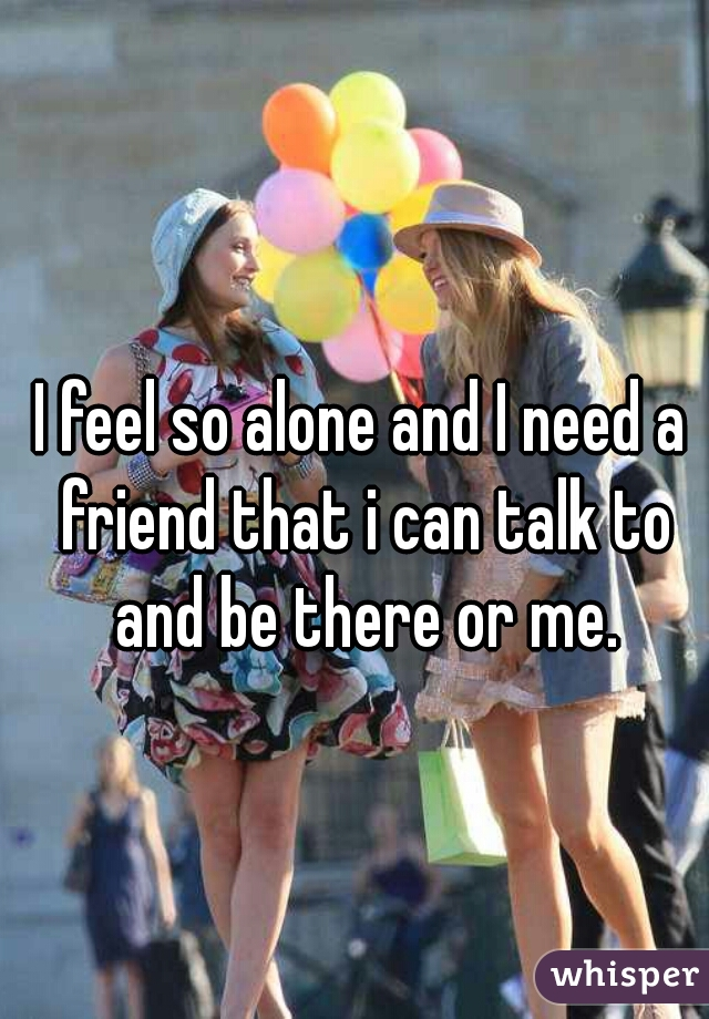 I feel so alone and I need a friend that i can talk to and be there or me.